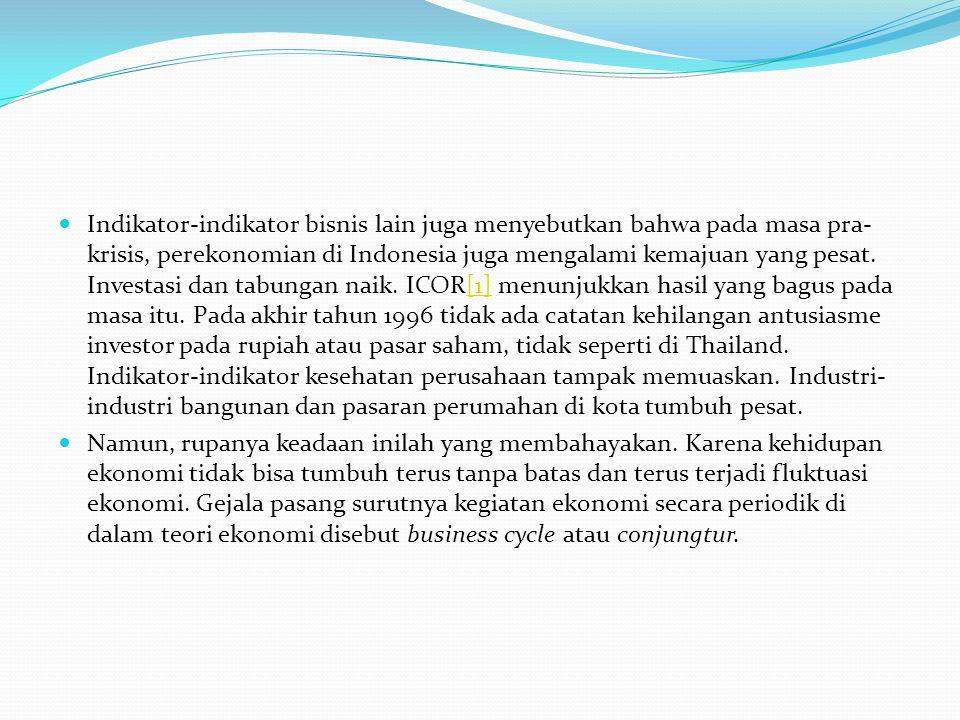 Indikator-indikator bisnis lain juga menyebutkan bahwa pada masa pra-krisis, perekonomian di Indonesia juga mengalami kemajuan yang pesat. Investasi dan tabungan naik. ICOR[1] menunjukkan hasil yang bagus pada masa itu. Pada akhir tahun 1996 tidak ada catatan kehilangan antusiasme investor pada rupiah atau pasar saham, tidak seperti di Thailand. Indikator-indikator kesehatan perusahaan tampak memuaskan. Industri-industri bangunan dan pasaran perumahan di kota tumbuh pesat.